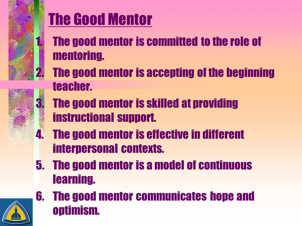 The Good Mentor 1.The good mentor is committed to the role of mentoring. 2.The good mentor is accepting of the beginning teacher. 3.The good mentor is