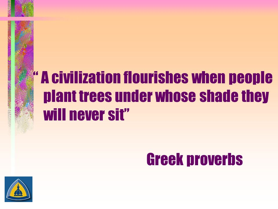 """"""" A civilization flourishes when people plant trees under whose shade they will never sit"""" Greek proverbs"""