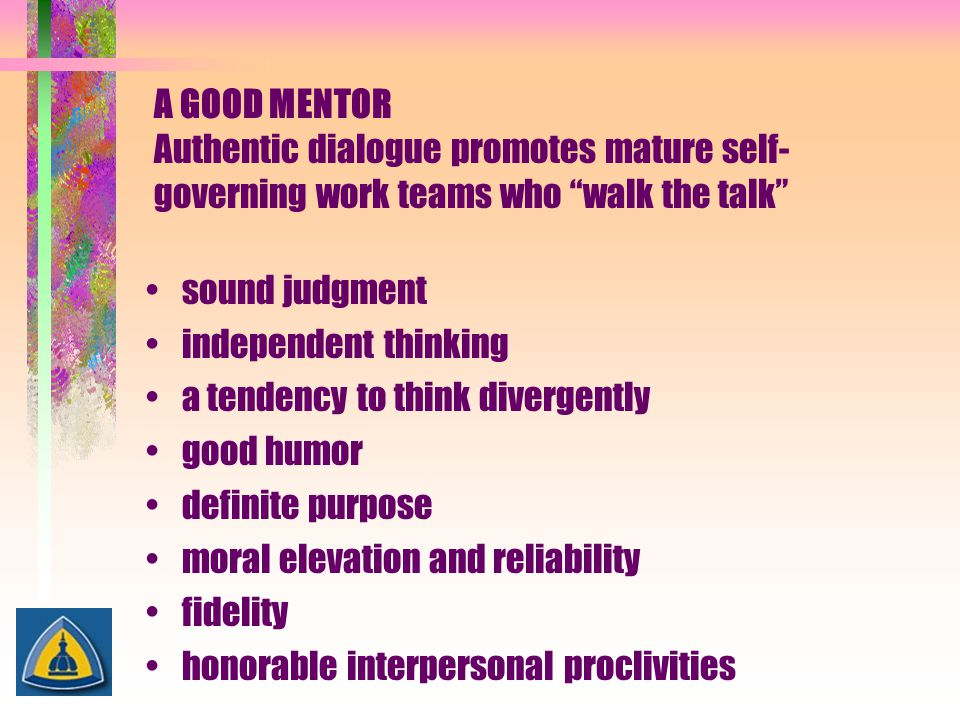 """A GOOD MENTOR Authentic dialogue promotes mature self- governing work teams who """"walk the talk"""" sound judgment independent thinking a tendency to thin"""