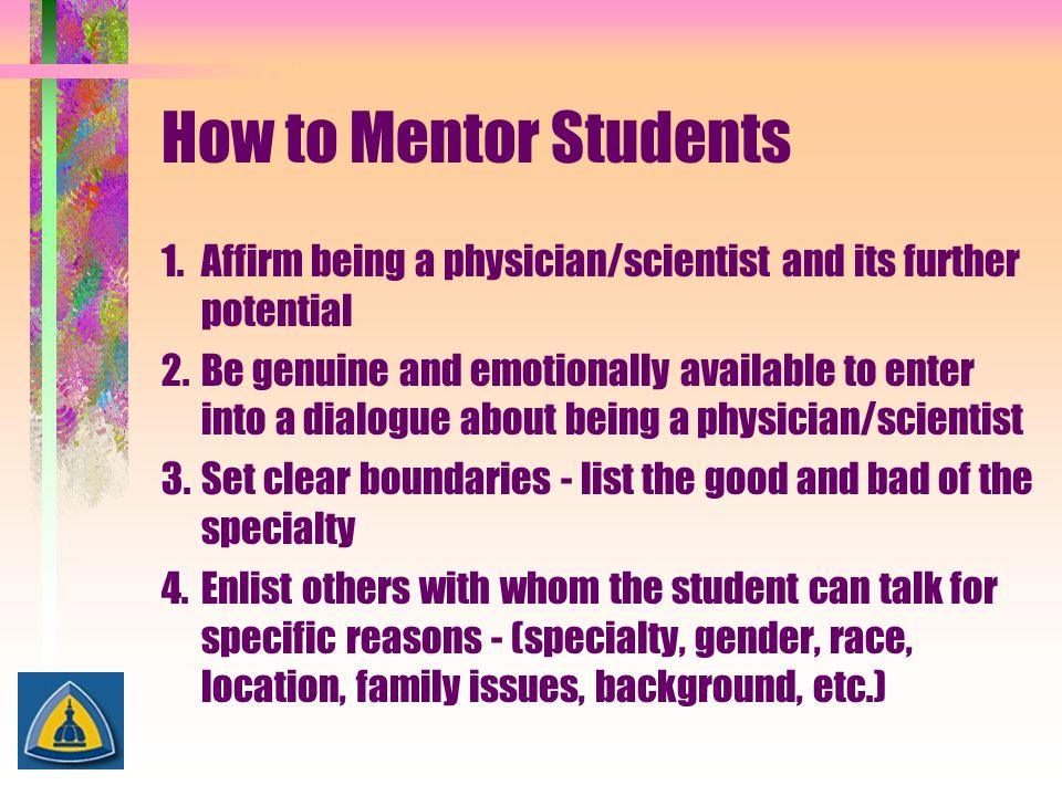 How to Mentor Students 1.Affirm being a physician/scientist and its further potential 2.Be genuine and emotionally available to enter into a dialogue