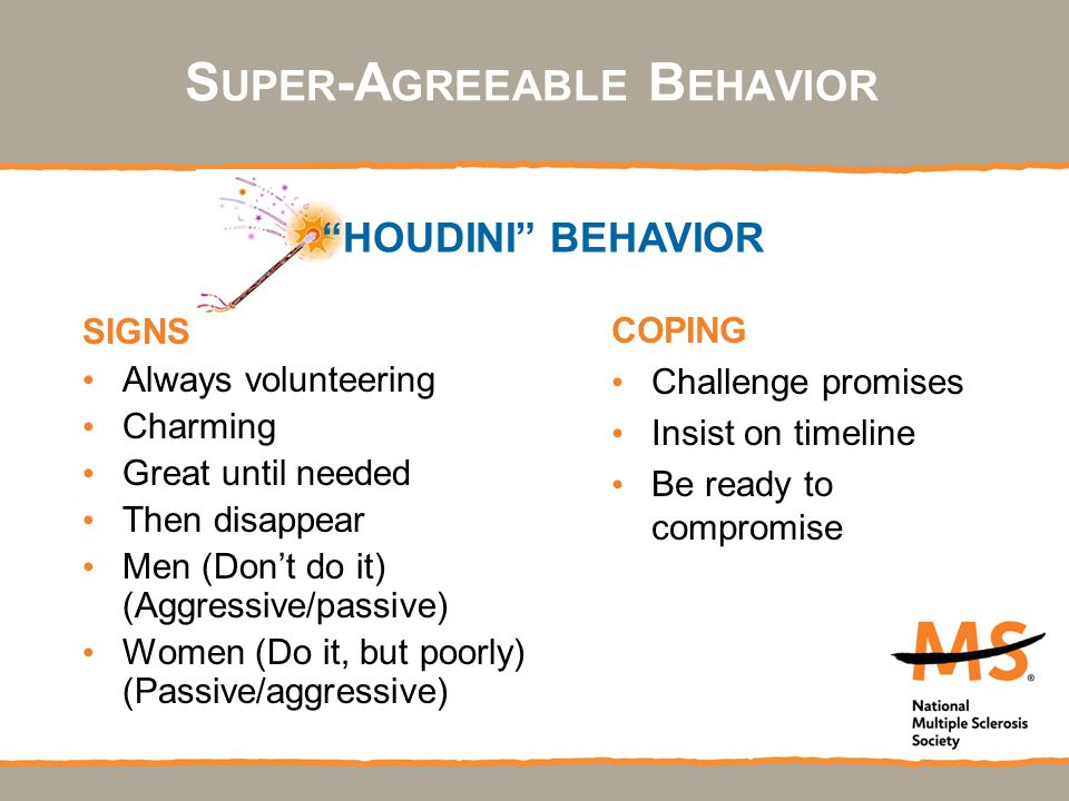SIGNS Always volunteering Charming Great until needed Then disappear Men (Don't do it) (Aggressive/passive) Women (Do it, but poorly) (Passive/aggressive) COPING Challenge promises Insist on timeline Be ready to compromise HOUDINI BEHAVIOR S UPER -A GREEABLE B EHAVIOR