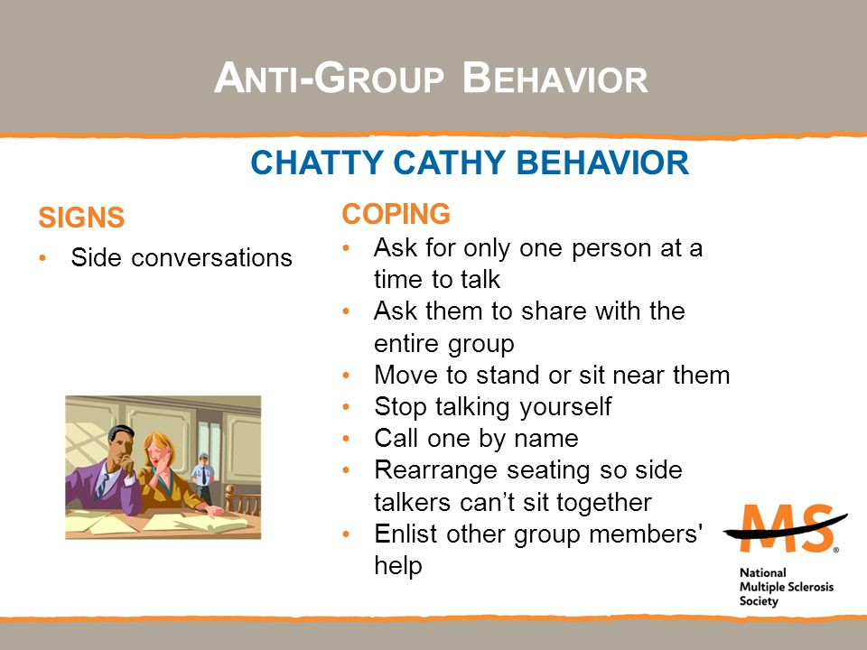 SIGNS Side conversations COPING Ask for only one person at a time to talk Ask them to share with the entire group Move to stand or sit near them Stop talking yourself Call one by name Rearrange seating so side talkers can't sit together Enlist other group members help CHATTY CATHY BEHAVIOR A NTI -G ROUP B EHAVIOR