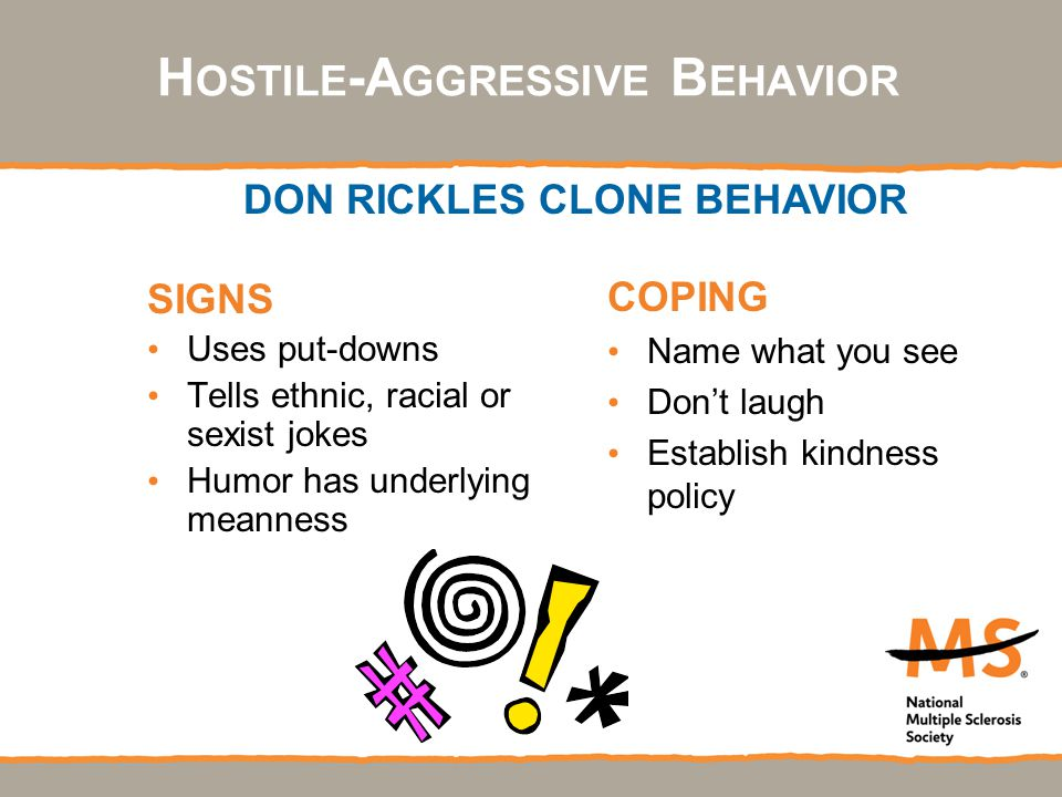 SIGNS Uses put-downs Tells ethnic, racial or sexist jokes Humor has underlying meanness COPING Name what you see Don't laugh Establish kindness policy DON RICKLES CLONE BEHAVIOR H OSTILE -A GGRESSIVE B EHAVIOR