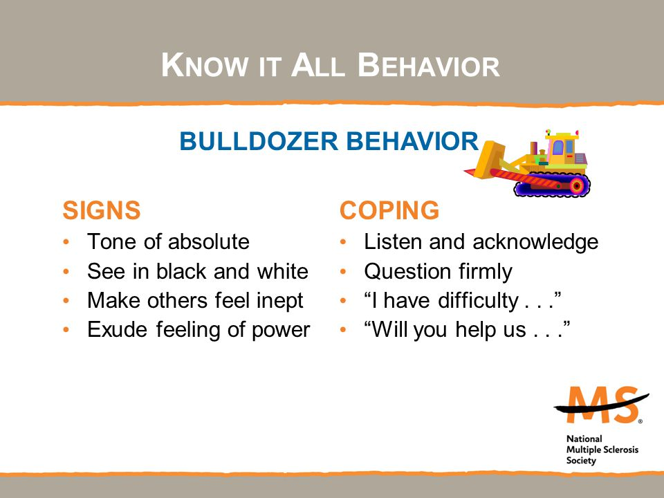 K NOW IT A LL B EHAVIOR SIGNS Tone of absolute See in black and white Make others feel inept Exude feeling of power COPING Listen and acknowledge Question firmly I have difficulty... Will you help us... BULLDOZER BEHAVIOR