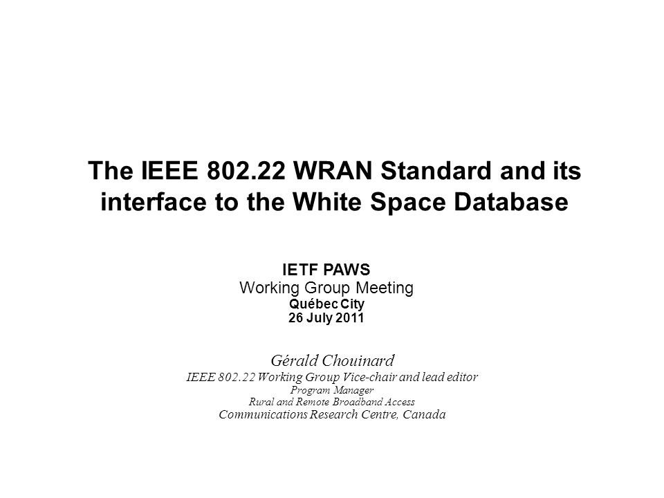 Slide 1 Gérald Chouinard IEEE 802.22 Working Group Vice-chair and lead editor Program Manager Rural and Remote Broadband Access Communications Research Centre, Canada The IEEE 802.22 WRAN Standard and its interface to the White Space Database IETF PAWS Working Group Meeting Québec City 26 July 2011