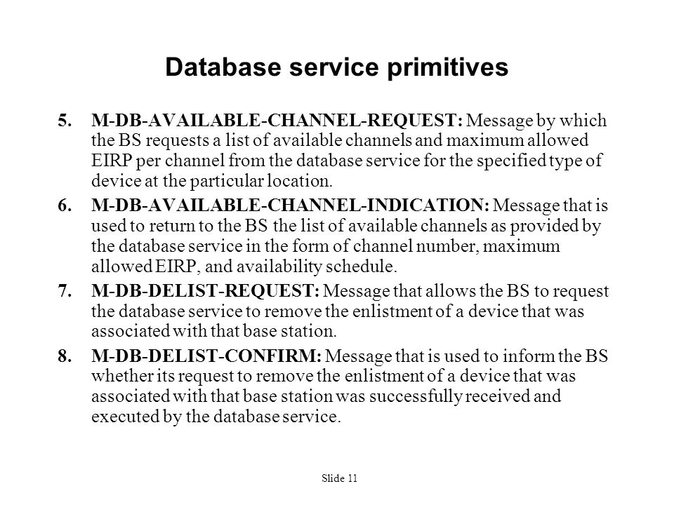 Slide 11 Database service primitives 5.M-DB-AVAILABLE-CHANNEL-REQUEST: Message by which the BS requests a list of available channels and maximum allowed EIRP per channel from the database service for the specified type of device at the particular location.
