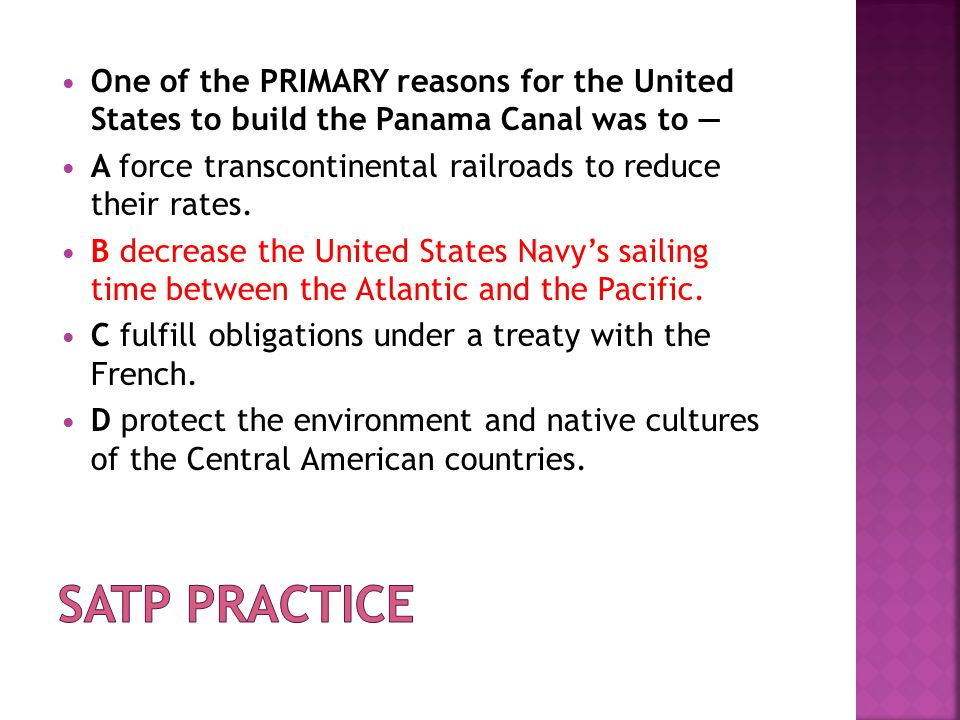 One of the PRIMARY reasons for the United States to build the Panama Canal was to — A force transcontinental railroads to reduce their rates. B decrea