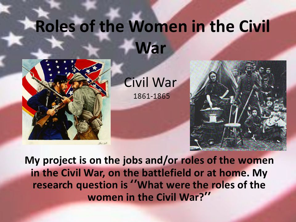 Roles of the Women in the Civil War My project is on the jobs and/or roles of the women in the Civil War, on the battlefield or at home.
