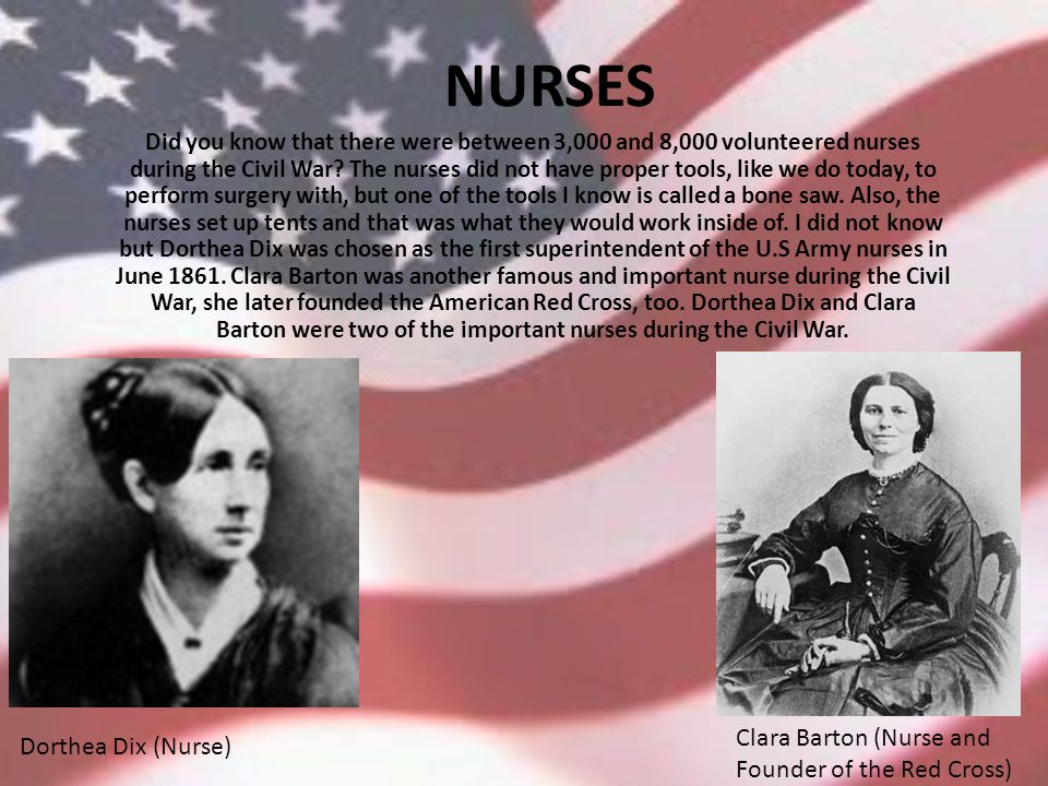 NURSES Did you know that there were between 3,000 and 8,000 volunteered nurses during the Civil War.