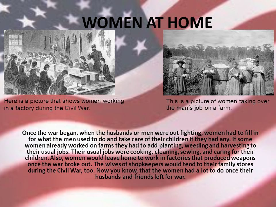 WOMEN AT HOME Once the war began, when the husbands or men were out fighting, women had to fill in for what the men used to do and take care of their children if they had any.