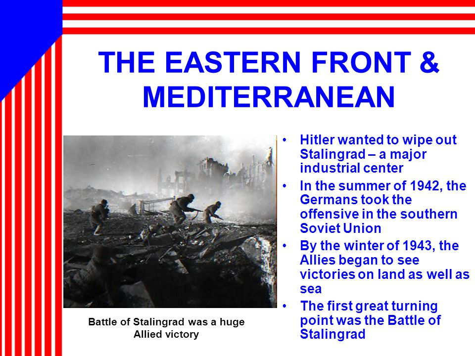 THE EASTERN FRONT & MEDITERRANEAN Hitler wanted to wipe out Stalingrad – a major industrial center In the summer of 1942, the Germans took the offensive in the southern Soviet Union By the winter of 1943, the Allies began to see victories on land as well as sea The first great turning point was the Battle of Stalingrad Battle of Stalingrad was a huge Allied victory
