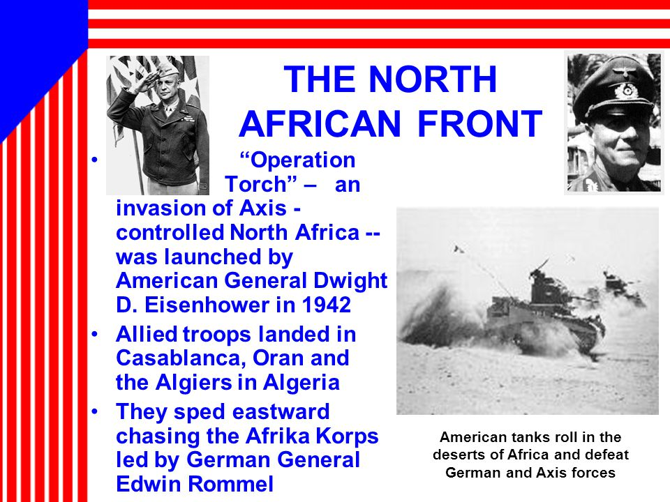 THE NORTH AFRICAN FRONT Operation Torch – an invasion of Axis - controlled North Africa -- was launched by American General Dwight D.