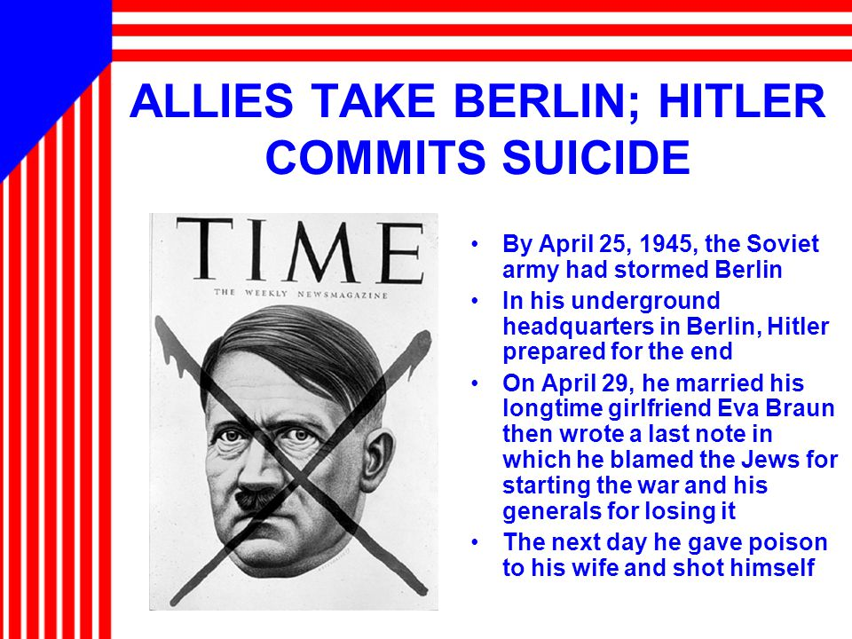 ALLIES TAKE BERLIN; HITLER COMMITS SUICIDE By April 25, 1945, the Soviet army had stormed Berlin In his underground headquarters in Berlin, Hitler prepared for the end On April 29, he married his longtime girlfriend Eva Braun then wrote a last note in which he blamed the Jews for starting the war and his generals for losing it The next day he gave poison to his wife and shot himself