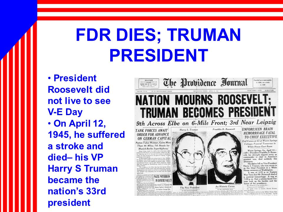 FDR DIES; TRUMAN PRESIDENT President Roosevelt did not live to see V-E Day On April 12, 1945, he suffered a stroke and died– his VP Harry S Truman became the nation's 33rd president