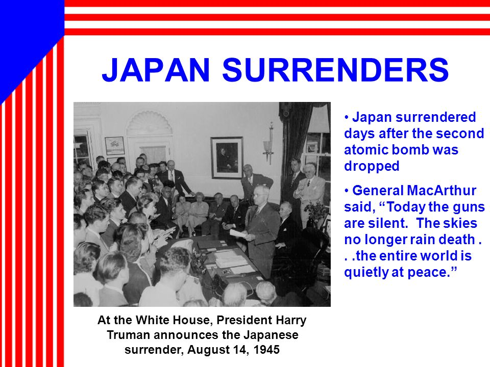 JAPAN SURRENDERS At the White House, President Harry Truman announces the Japanese surrender, August 14, 1945 Japan surrendered days after the second atomic bomb was dropped General MacArthur said, Today the guns are silent.