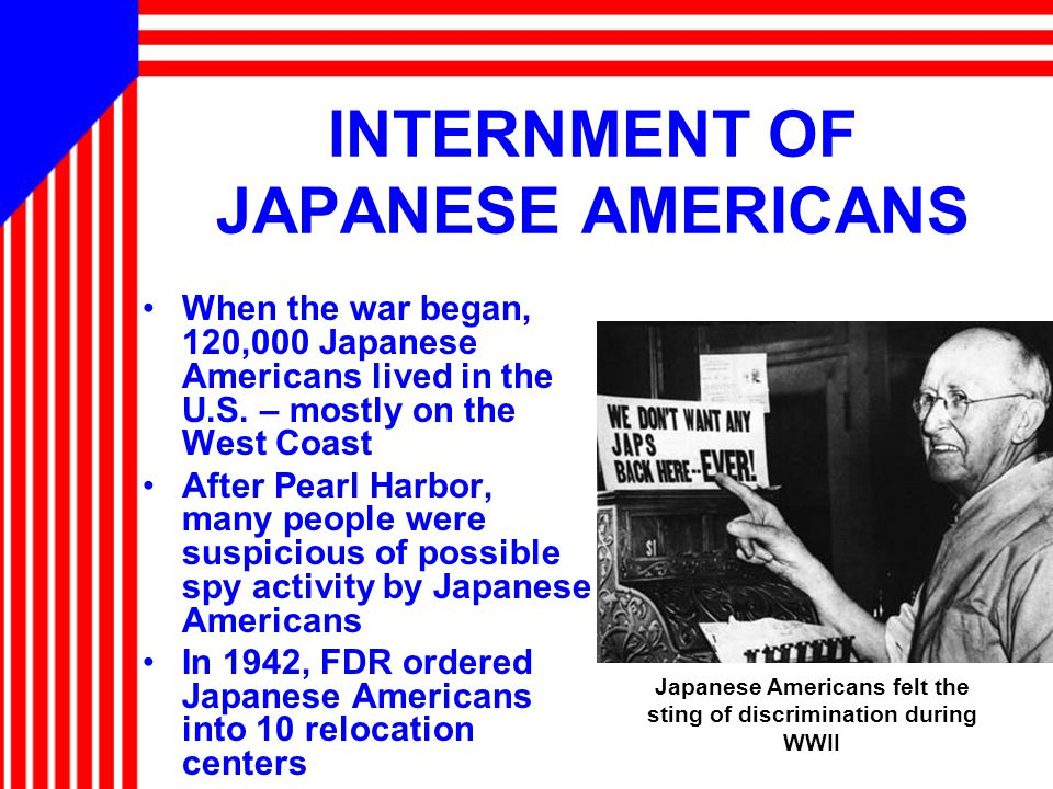 INTERNMENT OF JAPANESE AMERICANS When the war began, 120,000 Japanese Americans lived in the U.S.