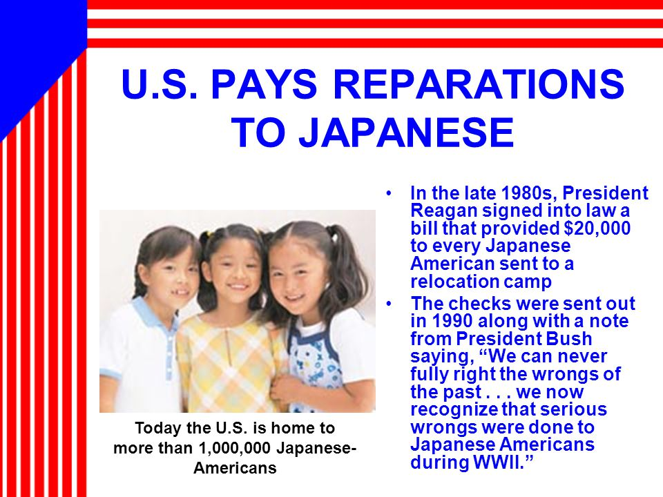 U.S. PAYS REPARATIONS TO JAPANESE In the late 1980s, President Reagan signed into law a bill that provided $20,000 to every Japanese American sent to