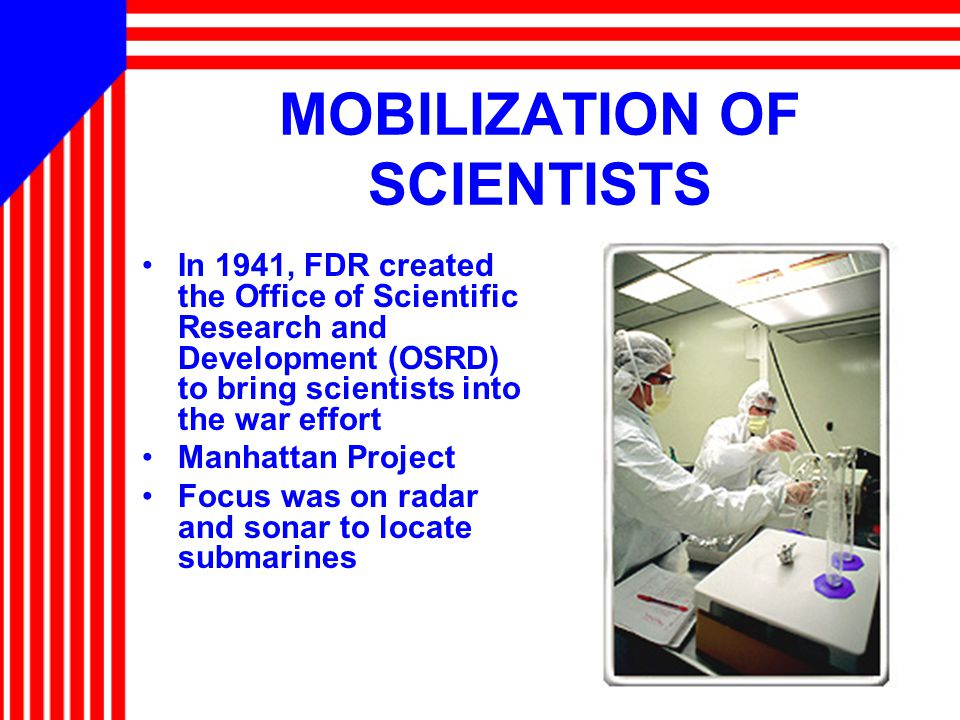 MOBILIZATION OF SCIENTISTS In 1941, FDR created the Office of Scientific Research and Development (OSRD) to bring scientists into the war effort Manhattan Project Focus was on radar and sonar to locate submarines