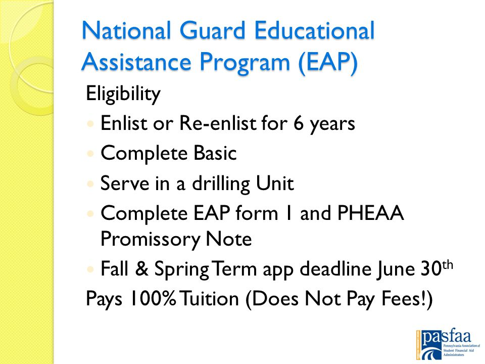 National Guard Educational Assistance Program (EAP) Eligibility Enlist or Re-enlist for 6 years Complete Basic Serve in a drilling Unit Complete EAP form 1 and PHEAA Promissory Note Fall & Spring Term app deadline June 30 th Pays 100% Tuition (Does Not Pay Fees!)
