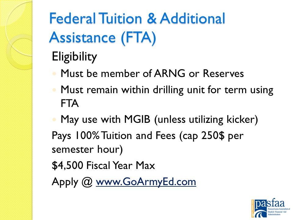 Federal Tuition & Additional Assistance (FTA) Eligibility Must be member of ARNG or Reserves Must remain within drilling unit for term using FTA May use with MGIB (unless utilizing kicker) Pays 100% Tuition and Fees (cap 250$ per semester hour) $4,500 Fiscal Year Max Apply @ www.GoArmyEd.comwww.GoArmyEd.com