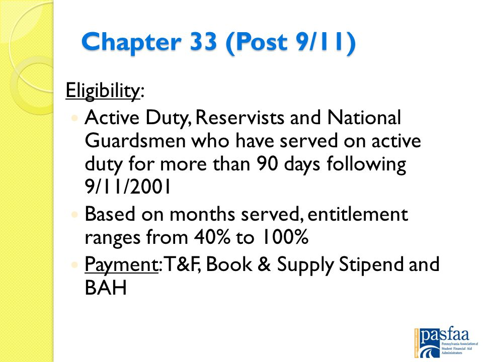 Chapter 33 (Post 9/11) Eligibility: Active Duty, Reservists and National Guardsmen who have served on active duty for more than 90 days following 9/11/2001 Based on months served, entitlement ranges from 40% to 100% Payment: T&F, Book & Supply Stipend and BAH