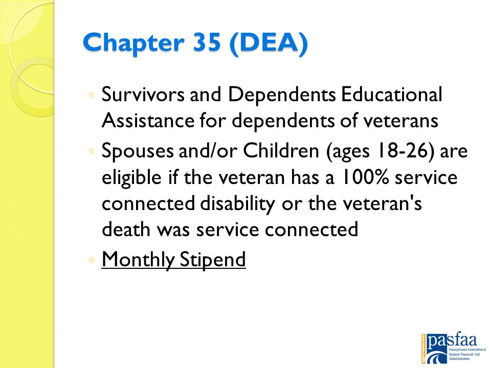 Chapter 35 (DEA) Survivors and Dependents Educational Assistance for dependents of veterans Spouses and/or Children (ages 18-26) are eligible if the veteran has a 100% service connected disability or the veteran s death was service connected Monthly Stipend