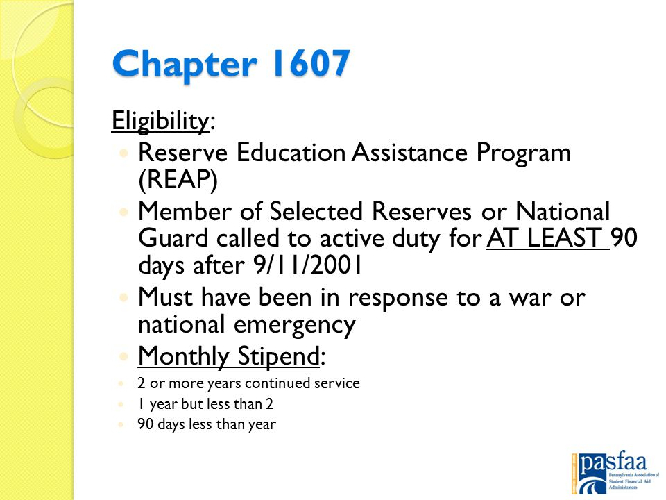 Chapter 1607 Eligibility: Reserve Education Assistance Program (REAP) Member of Selected Reserves or National Guard called to active duty for AT LEAST 90 days after 9/11/2001 Must have been in response to a war or national emergency Monthly Stipend: 2 or more years continued service 1 year but less than 2 90 days less than year