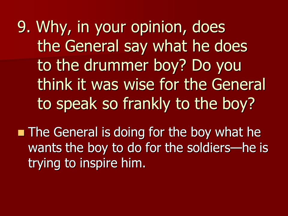9. Why, in your opinion, does the General say what he does to the drummer boy? Do you think it was wise for the General to speak so frankly to the boy