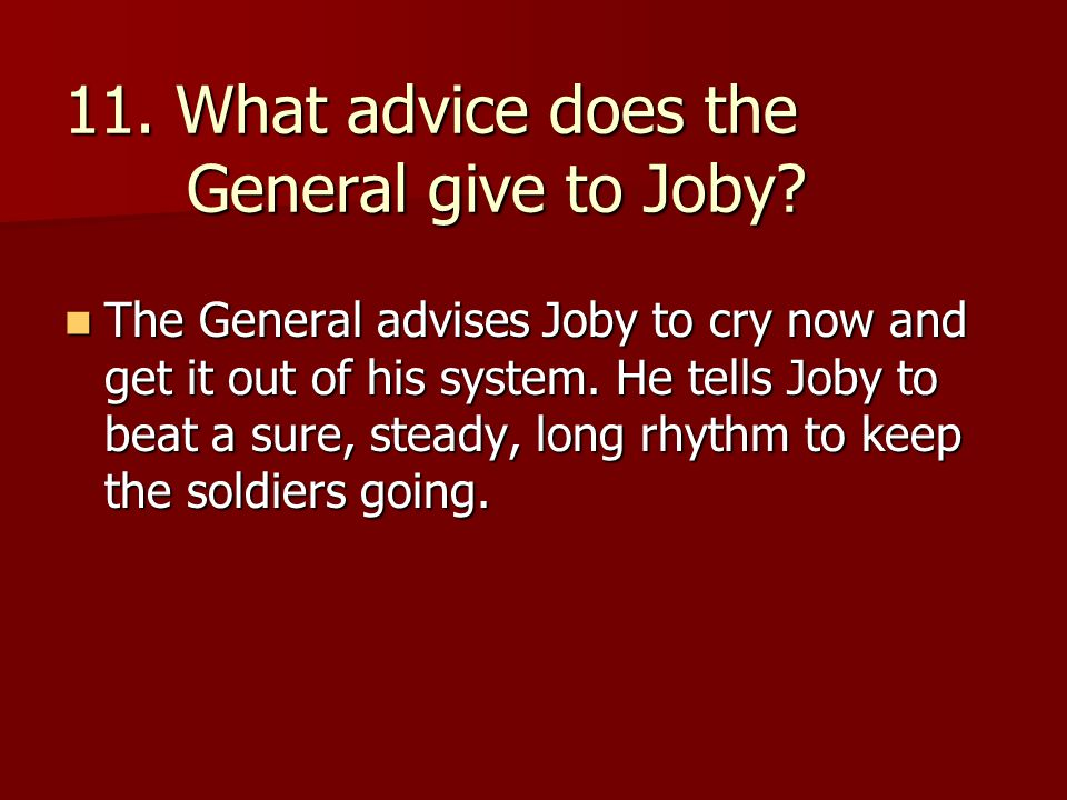 11. What advice does the General give to Joby? The General advises Joby to cry now and get it out of his system. He tells Joby to beat a sure, steady,