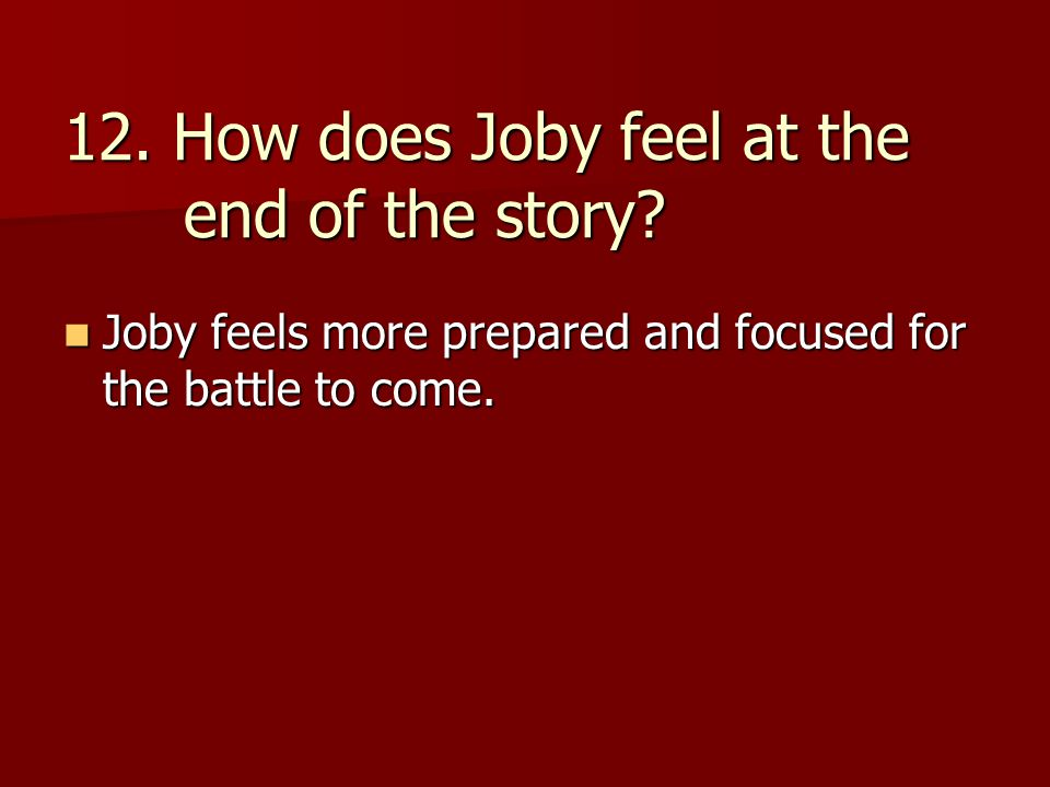 12. How does Joby feel at the end of the story? Joby feels more prepared and focused for the battle to come. Joby feels more prepared and focused for