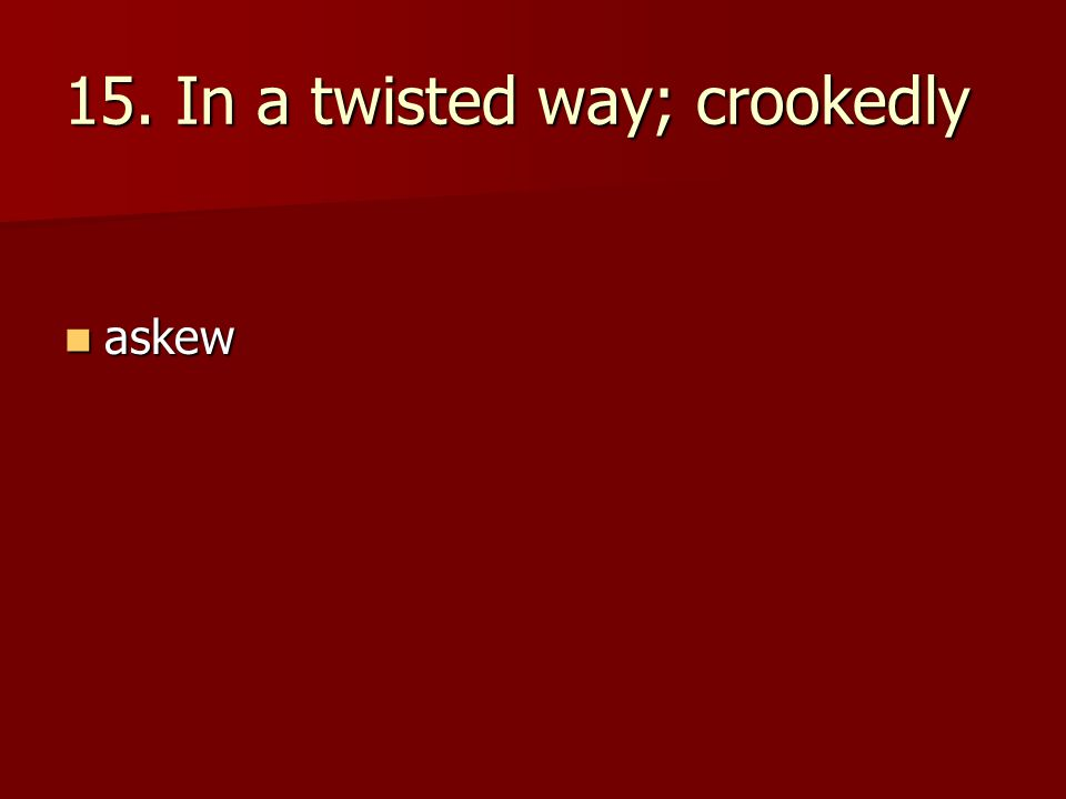 15. In a twisted way; crookedly askew askew