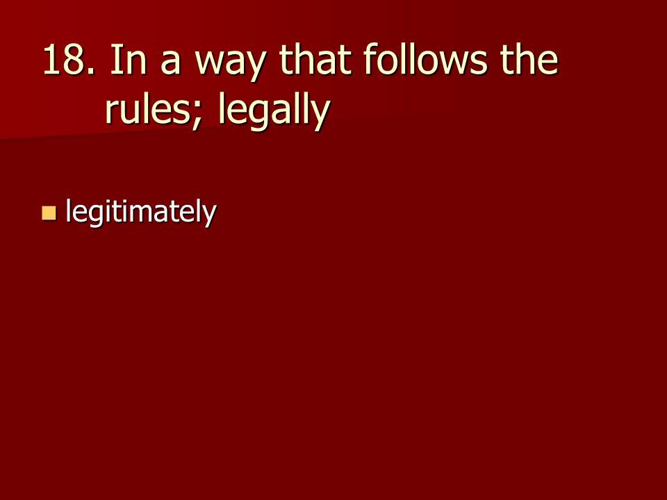 18. In a way that follows the rules; legally legitimately legitimately