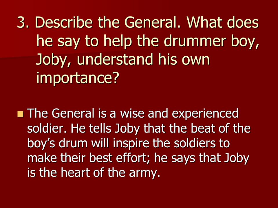 3. Describe the General. What does he say to help the drummer boy, Joby, understand his own importance? The General is a wise and experienced soldier.