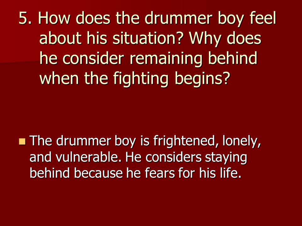 5. How does the drummer boy feel about his situation? Why does he consider remaining behind when the fighting begins? The drummer boy is frightened, l