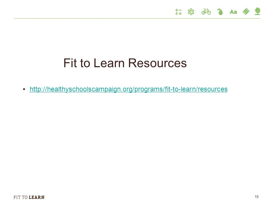 Fit to Learn Resources http://healthyschoolscampaign.org/programs/fit-to-learn/resources 19