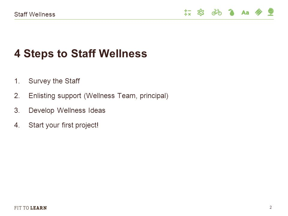 Staff Wellness 4 Steps to Staff Wellness 1.Survey the Staff 2.Enlisting support (Wellness Team, principal) 3.Develop Wellness Ideas 4.Start your first project.