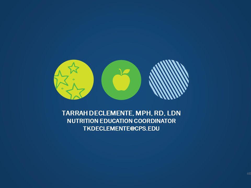TARRAH DECLEMENTE, MPH, RD, LDN NUTRITION EDUCATION COORDINATOR TKDECLEMENTE@CPS.EDU 46