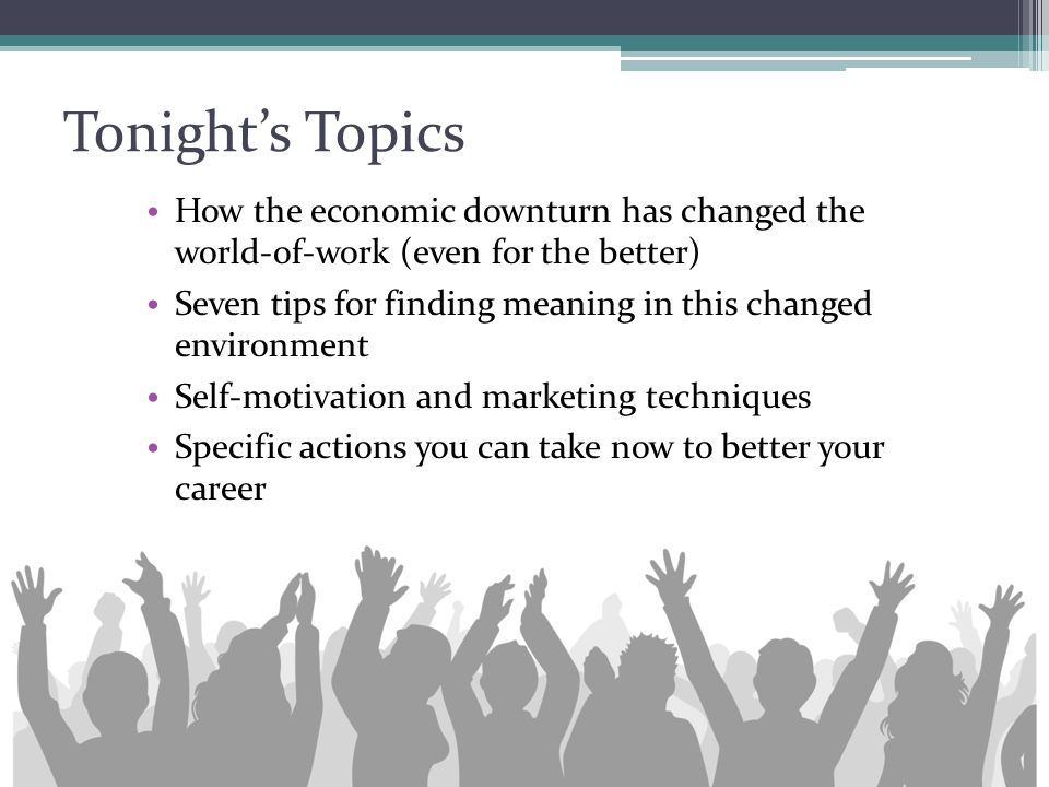 Tonight's Topics How the economic downturn has changed the world-of-work (even for the better) Seven tips for finding meaning in this changed environm