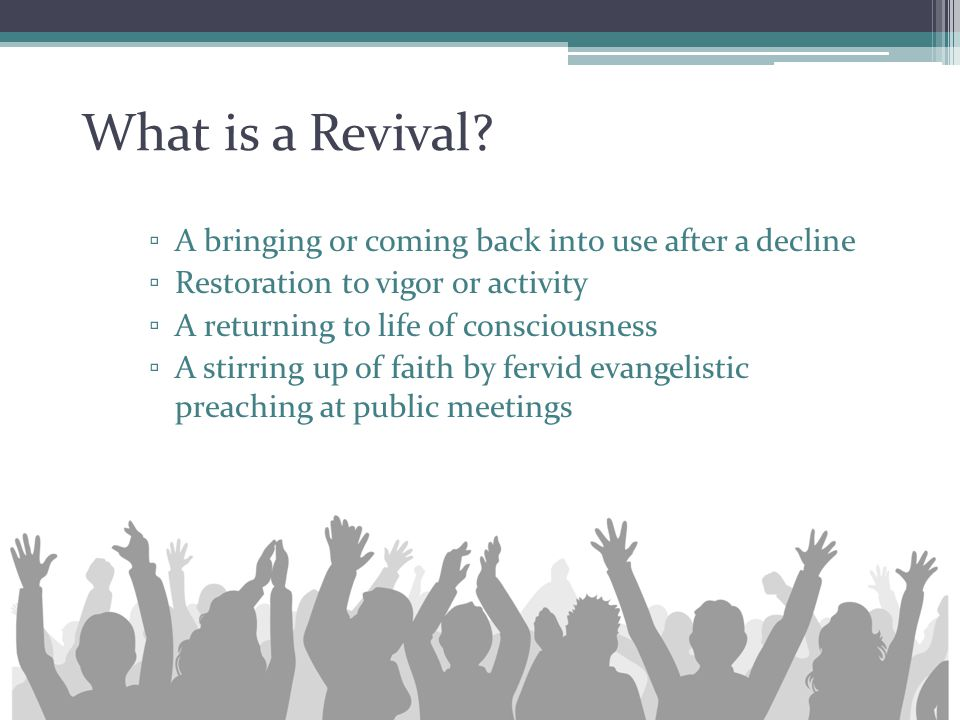 What is a Revival? ▫ A bringing or coming back into use after a decline ▫ Restoration to vigor or activity ▫ A returning to life of consciousness ▫ A