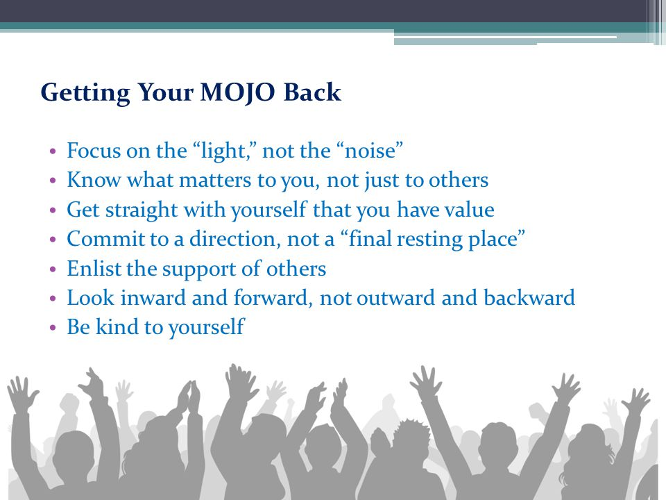 "Getting Your MOJO Back Focus on the ""light,"" not the ""noise"" Know what matters to you, not just to others Get straight with yourself that you have val"