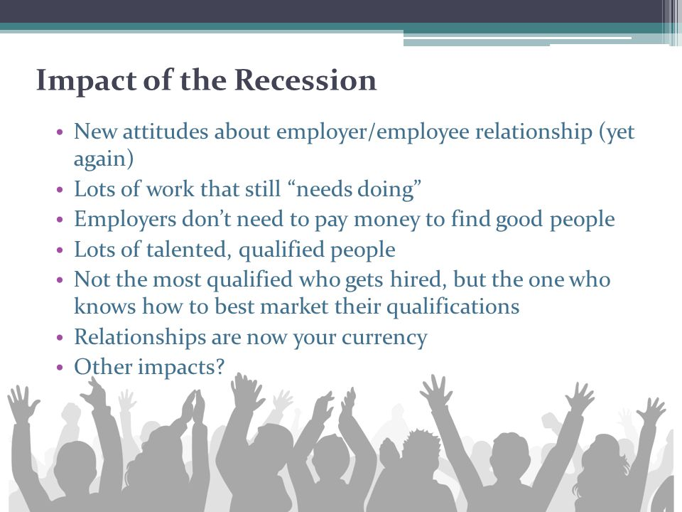 "Impact of the Recession New attitudes about employer/employee relationship (yet again) Lots of work that still ""needs doing"" Employers don't need to p"