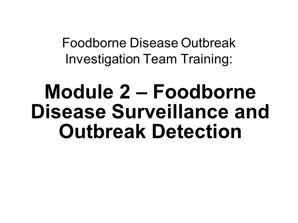 1Surveillance and outbreak detection Foodborne Disease Outbreak Investigation Team Training: Module 2 – Foodborne Disease Surveillance and Outbreak Detection