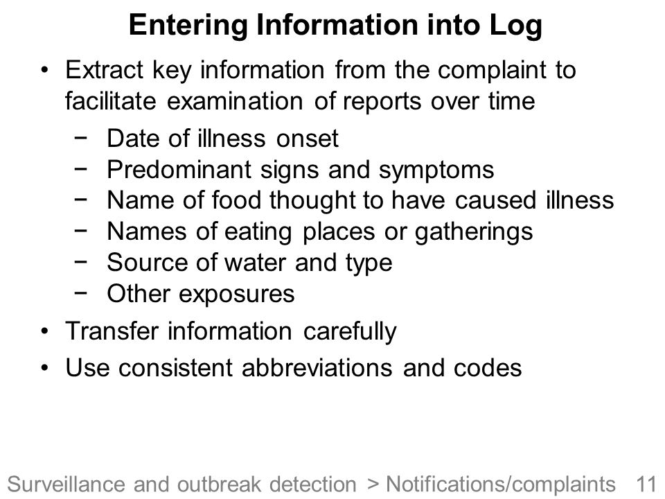 11Surveillance and outbreak detection Entering Information into Log Extract key information from the complaint to facilitate examination of reports over time −Date of illness onset −Predominant signs and symptoms −Name of food thought to have caused illness −Names of eating places or gatherings −Source of water and type −Other exposures Transfer information carefully Use consistent abbreviations and codes > Notifications/complaints