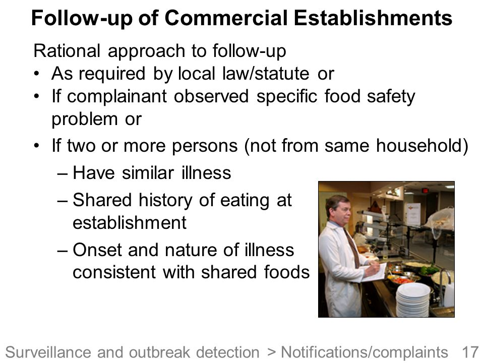 17Surveillance and outbreak detection Follow-up of Commercial Establishments Rational approach to follow-up As required by local law/statute or If complainant observed specific food safety problem or If two or more persons (not from same household) –Have similar illness –Shared history of eating at establishment –Onset and nature of illness consistent with shared foods > Notifications/complaints