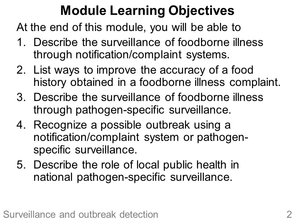 2Surveillance and outbreak detection Module Learning Objectives At the end of this module, you will be able to 1.Describe the surveillance of foodborne illness through notification/complaint systems.