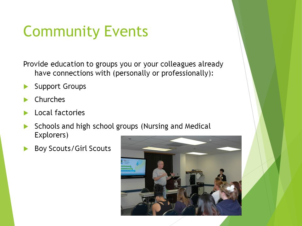 Community Events Provide education to groups you or your colleagues already have connections with (personally or professionally):  Support Groups  Churches  Local factories  Schools and high school groups (Nursing and Medical Explorers)  Boy Scouts/Girl Scouts