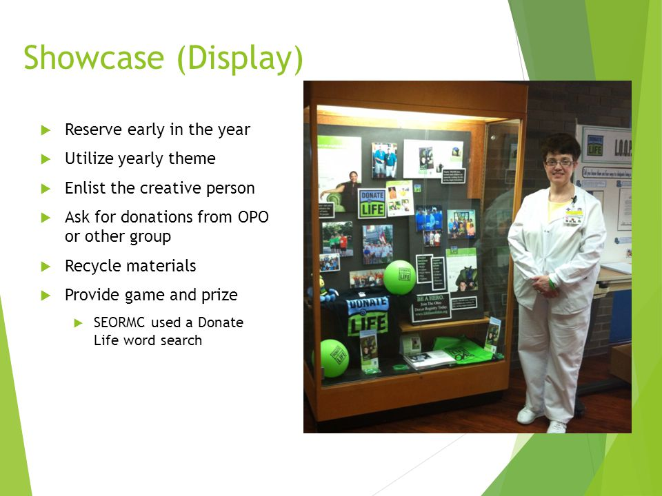 Showcase (Display)  Reserve early in the year  Utilize yearly theme  Enlist the creative person  Ask for donations from OPO or other group  Recycle materials  Provide game and prize  SEORMC used a Donate Life word search