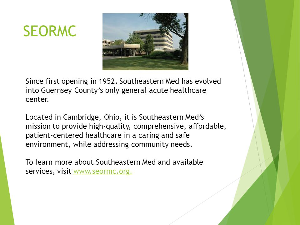 SEORMC Since first opening in 1952, Southeastern Med has evolved into Guernsey County's only general acute healthcare center.