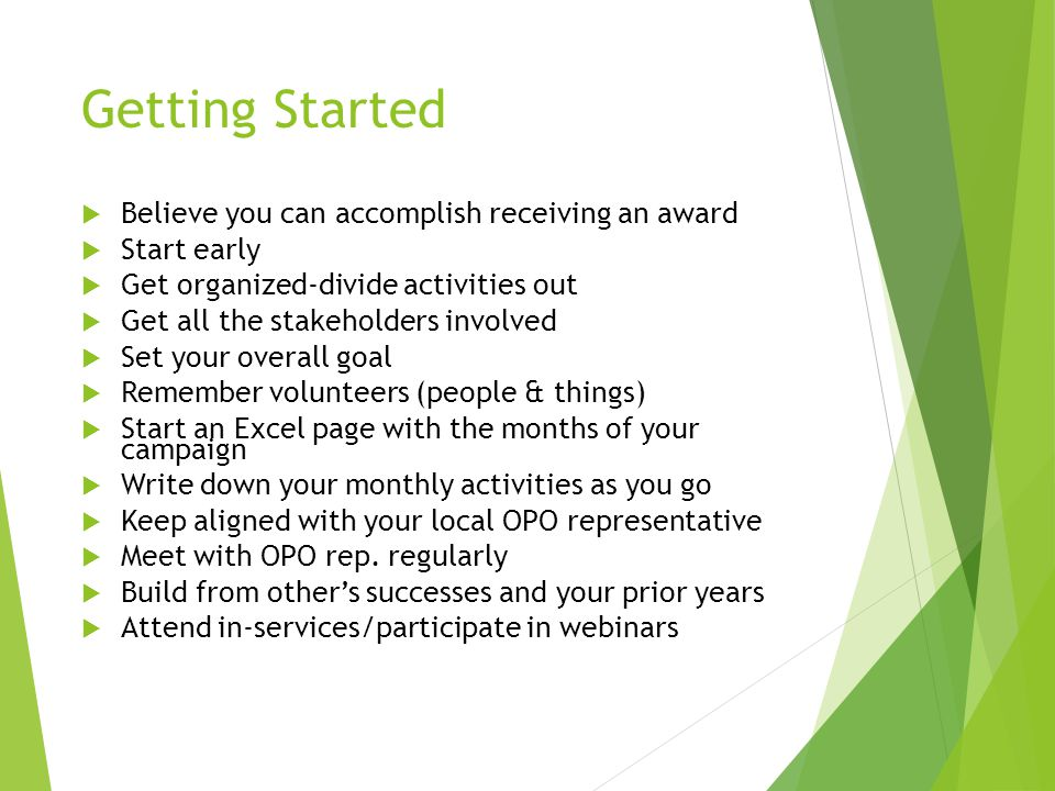 Getting Started  Believe you can accomplish receiving an award  Start early  Get organized-divide activities out  Get all the stakeholders involved  Set your overall goal  Remember volunteers (people & things)  Start an Excel page with the months of your campaign  Write down your monthly activities as you go  Keep aligned with your local OPO representative  Meet with OPO rep.