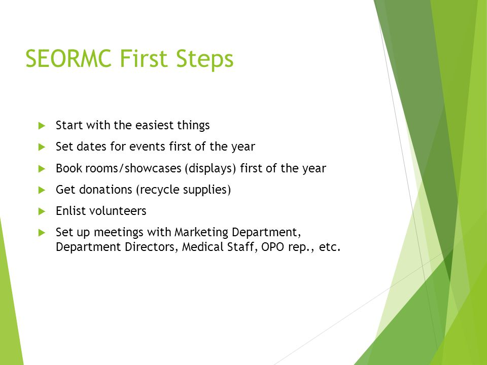 SEORMC First Steps  Start with the easiest things  Set dates for events first of the year  Book rooms/showcases (displays) first of the year  Get donations (recycle supplies)  Enlist volunteers  Set up meetings with Marketing Department, Department Directors, Medical Staff, OPO rep., etc.